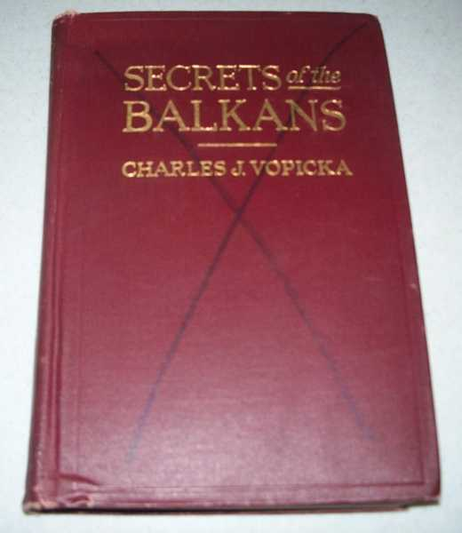 Secrets of the Balkans: Seven Years of a Diplomatist's Life in the Storm Centre of Europe, Vopicka, Charles J.