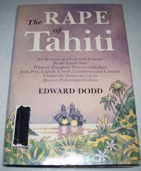 The Rape of Tahiti: An Account of a Colonial Venture in the South Seas Wherein European Powers with Their Iron, Pox, Liquor, Creeds, Commerce and Cannon Violate the Innocence of an Ancient Polynesian Culture, Dodd, Edward
