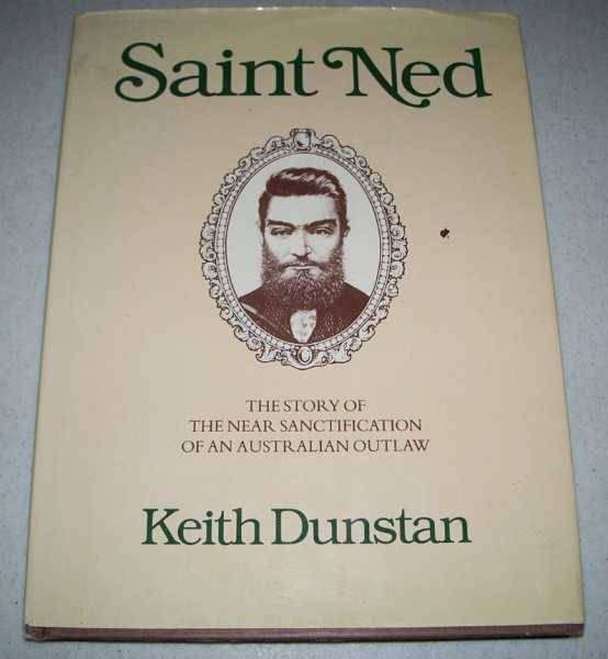 Saint Ned: The Story of the Near Sanctification of an Australian Outlaw, Dunstan, Keith