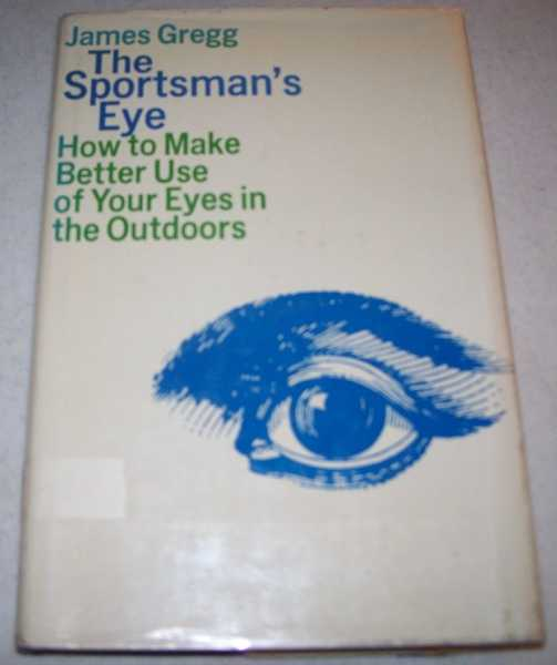 The Sportsman's Eye: How to Make Better Use of Your Eyes in the Outdoors, Gregg, James R.