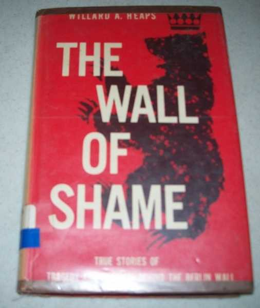 The Wall of Shame: True Stories of Tragedy and Heroism Behind the Berlin Wall, Heaps, Willard A.