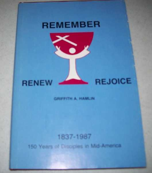 Remember, Renew, Rejoice: 150 Years of Disciples in Mid-America 1837-1987, Hamlin, Griffith A.