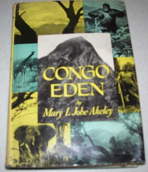 Congo Eden: A Comprehensive Portrayal of the Historical Background and Scientific Aspects of the Great Game Sanctuaries of the Belgian Congo with the Story of a Six Months Pilgrimage Throughout that Most Primitive Region in the Heart of the African Continent, Akeley, Mary L. Jobe