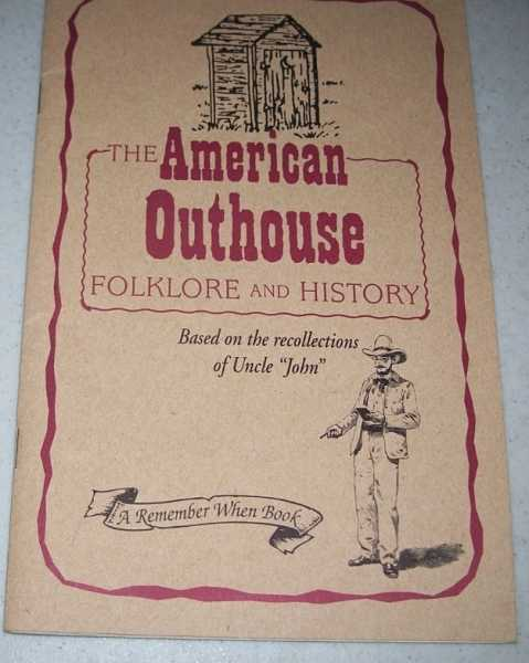 The American Outhouse: Folklore and History based on the Recollections of Uncle John, George, Alain