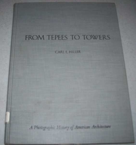 From Tepees to Towers: A Photographic History of American Architecture, Hiller, Carl E.