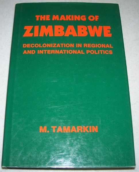 The Making of Zimbabwe: Decolonization in Regional and International Politics, Tamarkin, M.