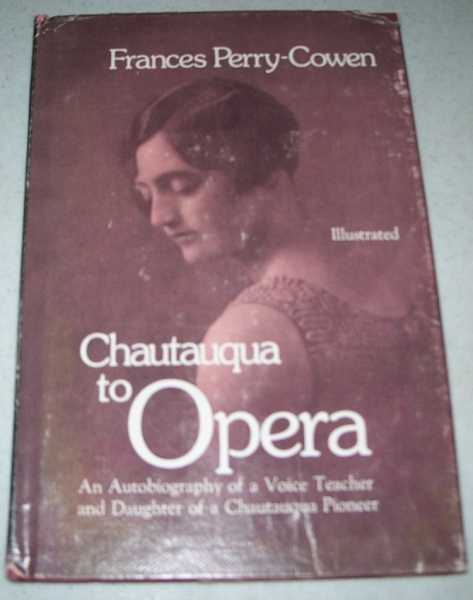 Chautauqua to Opera: An Autobiography of a Voice Teacher and Daughter of a Chautauqua Pioneer, Perry-Cowen, Frances