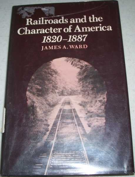 Railroads and the Character of America 1820-1887, Ward, James A.