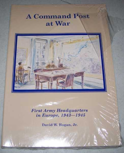 A Command Post at War: First Army Headquarters in Europe 1943-1945, Hogan, David W. Jr.