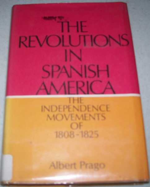 The Revolutions in Spanish America: The Independence Movements of 1808-1825, Prago, Albert