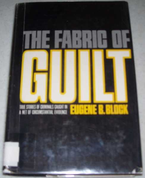 The Fabric of Guilt: True Stories of Criminals Caught in a Net of Circumstantial Evidence, Block, Eugene B.