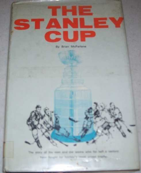 The Stanley Cup: The Story of the Men and the Teams Who for Half a Century Have Fought for Hockey's Most Prized Trophy, McFarlane, Brian