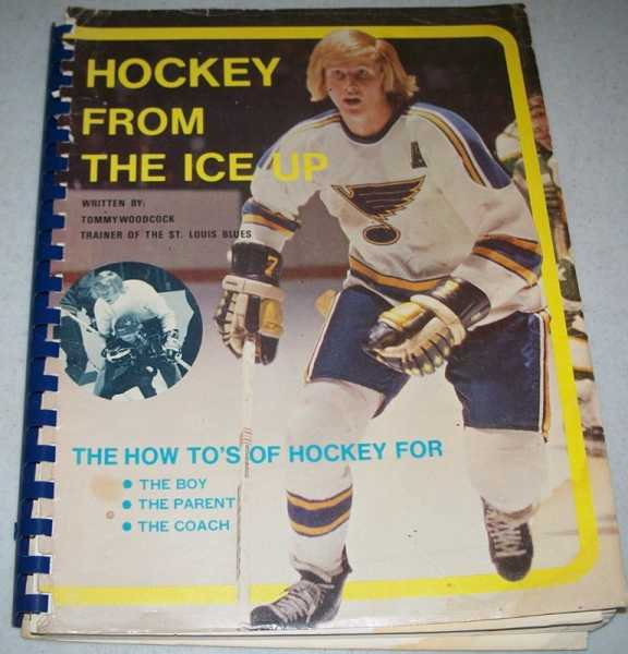 Hockey from the Ice Up: The How To's of Hockey for the Boy, Parent and Coach, Woodcock, Tommy