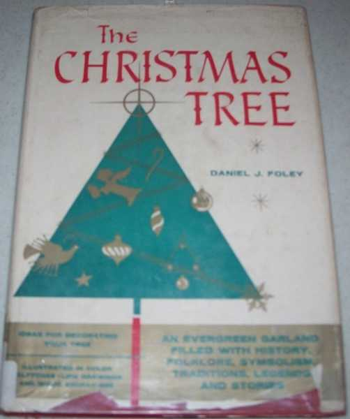 The Christmas Tree: An Evergreen Garland Filled with History, Folklore, Symbolism, Traditions, Legends and Stories, Foley, Daniel J.
