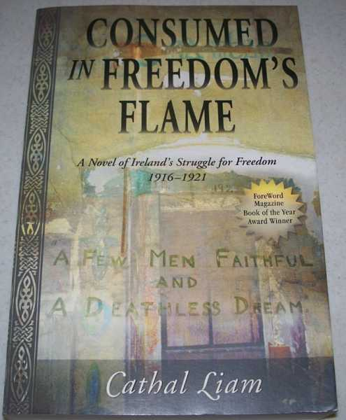 Consumed in Freedom's Flame: A Novel of Ireland's Struggle for Freedom 1916-1921, Liam, Cathal