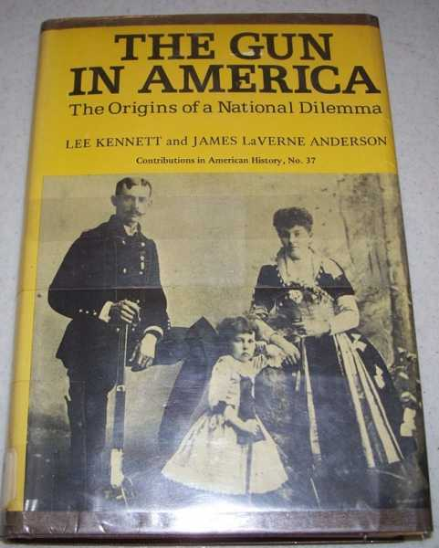 The Gun in America: The Origins of a National Dilemma, Kennett, Lee and Anderson, James La Verne