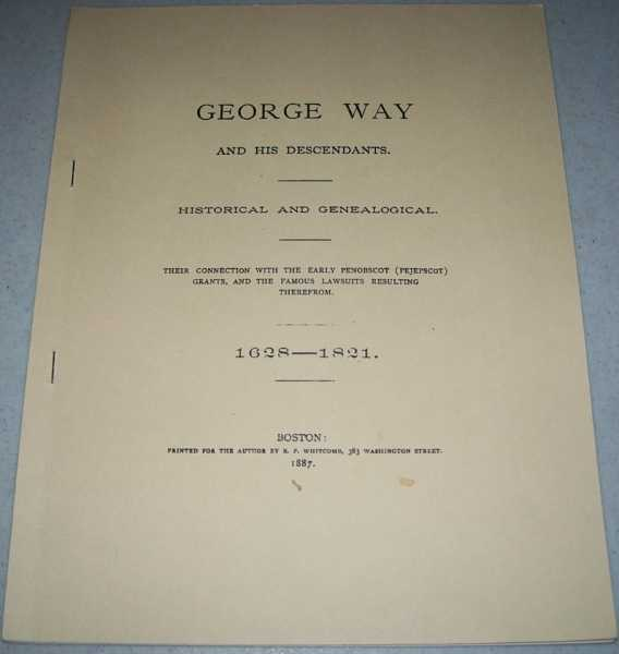 George Way and His Descendants, Historical and Genealogical: Their Connection with the Early Penobscot (Pejepscot) Grants, and the Famous Lawsuits Resulting Therefrom 1628-1821, N/A