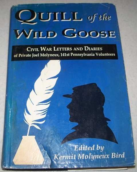 Quill of the Wild Goose: Civil War Letters and Diaries of Private Joel Molyneux, 141st Pennsylvania Volunteers, Bird, Kermit Molyneux (ed.)