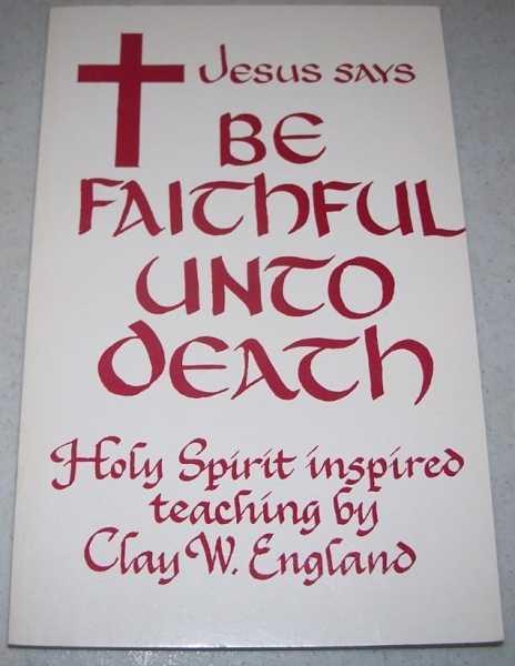 Jesus Says Be Faithful Unto Death: Holy Spirit Inspired Teaching, England, Clay W.
