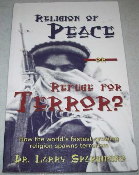 Religion of Peace or Refuge for Terror? How the World's Fastest Growing Religions Spawns Terrorism, Spargimino, Dr. Larry
