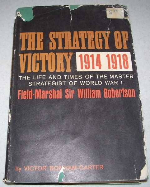 The Strategy of Victory 1914-1918: The Life and Times of the Master Strategist of World War I-Field Marshal Sir William Robertson, Bonham-Carter, Victor