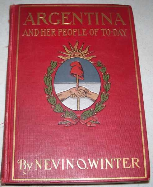 Argentina and Her People of Today: An Account of the Customs, Characteristics, Amusements, History and Advancement of the Argentinians, and the Development and Resources of Their Country, Winter, Nevin O.