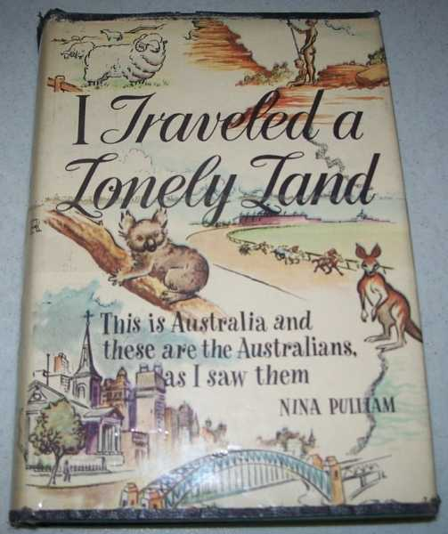 I Traveled a Lonely Land: This Is Australia and These Are the Australians as I Saw Them, Pulliam, Nina