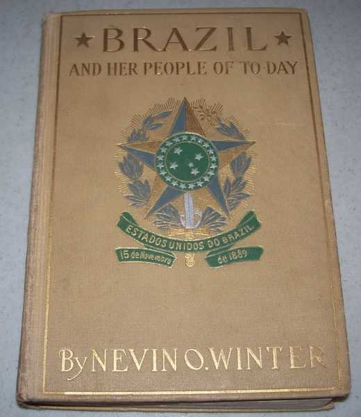Brazil and Her People of To-Day: An Account of the Customs, Characteristics, Amusements, History and Advancement of the Brazilians, and the Development and Resources of Their Country, Winter, Nevin O.