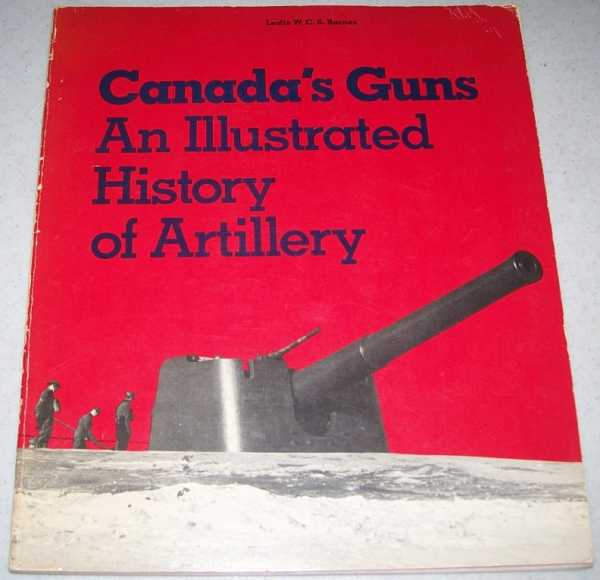 Canada's Guns: An Illustrated History of Artillery (Canadian War Museum Historical Publication No. 15), Barnes, Leslie W.C.S.