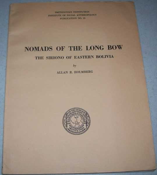 Nomads of the Long Bow, The Siriono of Eastern Bolivia (Smithsonian Institution, Institute of Social Anthropology Publication No. 10), Holmberg, Allan R.