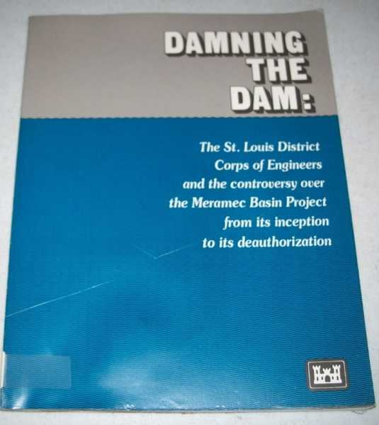 Damning the Dam: The St. Louis District Corps of Engineers and the Controversy Over the Meramec Basin Project from Its Inception to Its Deauthorization, Ruddy, T. Michael