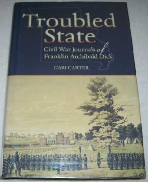 Troubled State: Civil War Journals of Franklin Archibald Dick, Dick, Franklin Archibald; Carter, Gari