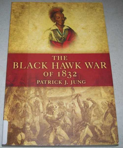 The Black Hawk War of 1832 (Campaigns and Commanders Series Volume 10), Jung, Patrick J.