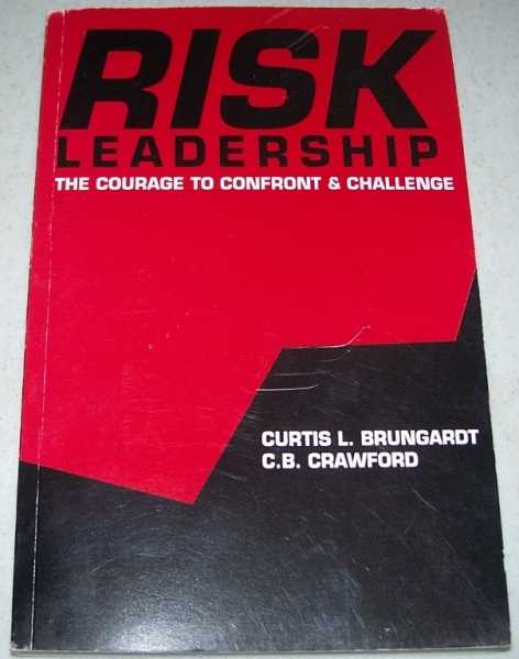 Risk Leadership: The Courage to Confront and Challenge, Brungardt, Curtis L. and Crawford, C.B.