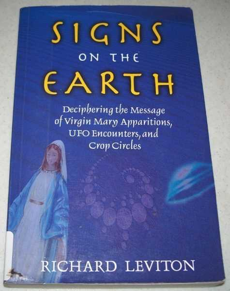 Signs on the Earth: Deciphering the Message of Virgin Mary Apparitions, UFO Encounters, and Crop Circles, Leviton, Richard