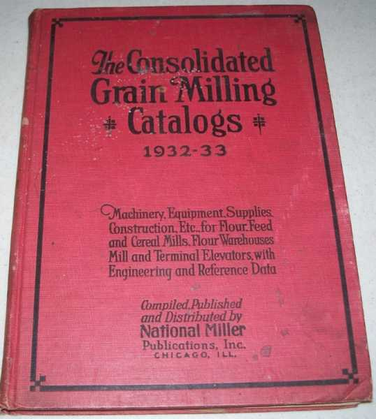 The Consolidated Grain Milling Catalogs, Third Edition 1932-1933: Classified Catalogs of Machinery, Equipment and Supplies, Construction and Professional Service for Mill and Elevator Operators with Engineering and General Reference Data, N/A