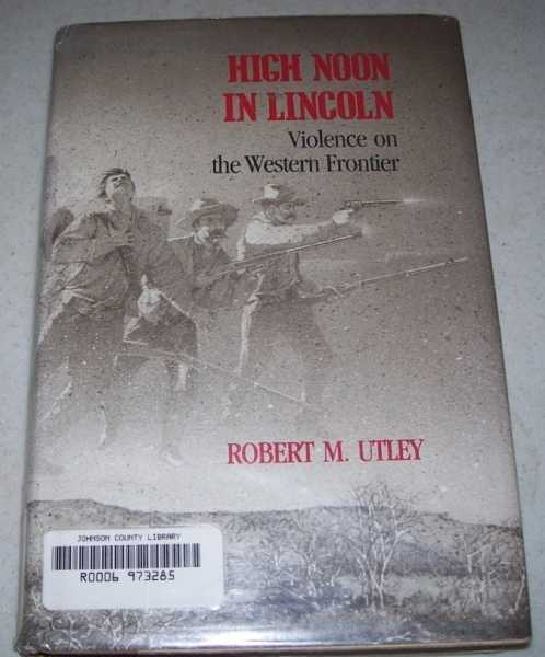 High Noon in Lincoln: Violence on the Western Frontier, Utley, Robert M.