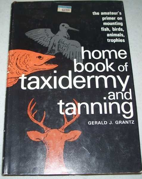 Home Book of Taxidermy and Tanning, Grantz, Gerald J.