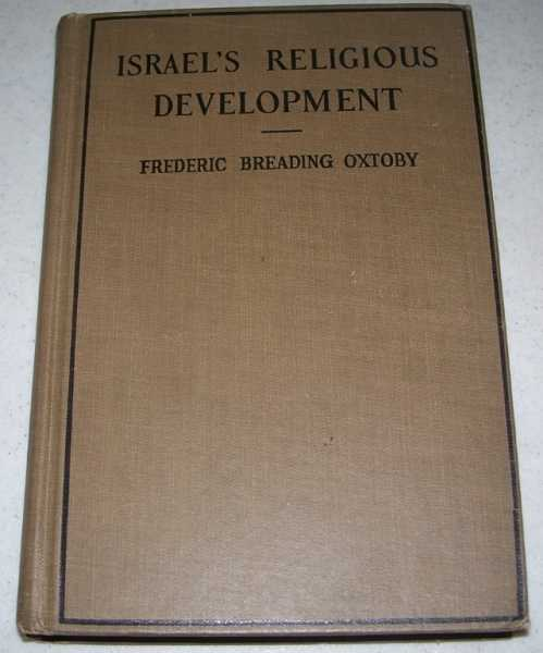 Israel's Religious Development: A Survey of the Development of the Old Testament with a Discussion of Its Significant Moral and Spiritual Values in Religious Education, Oxtoby, Frederic Breading