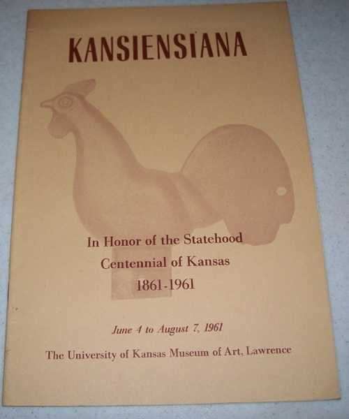 Kansiensiana: In Honor of the Statehood Centennial of Kansas 1861-1961; June 4-August 7, 1961 (Miscellaneous Publications of the Museum of Art No. 44, University of Kansas), N/A
