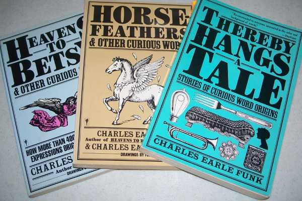 3 Books: Thereby Hangs and Tale: Stories of Curious Word Origins; Horse Feathers and Other Curious Words; Heavens to Betsy and Other Curious Sayings, Funk, Charles Earle