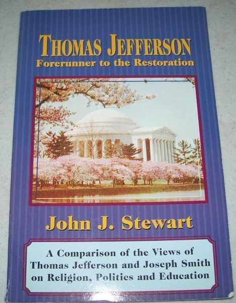 Thomas Jefferson, Forerunner to the Restoration: A Comparison of the Views of Thomas Jefferson and Joseph Smith on Religion, Politics and Education, Stewart, John J.