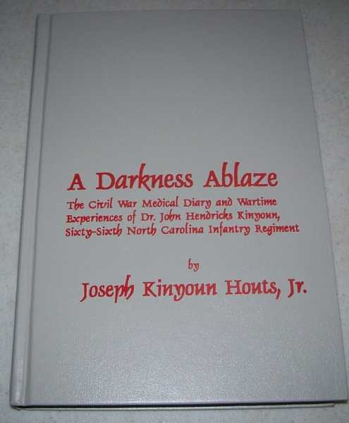A Darkness Ablaze: The Civil War Medical Diary and Wartime Experiences of Dr. John Hendricks Kinyoun, Sixty Sixth North Carolina Infantry Regiment, Houts, Joseph Kinyoun Jr.