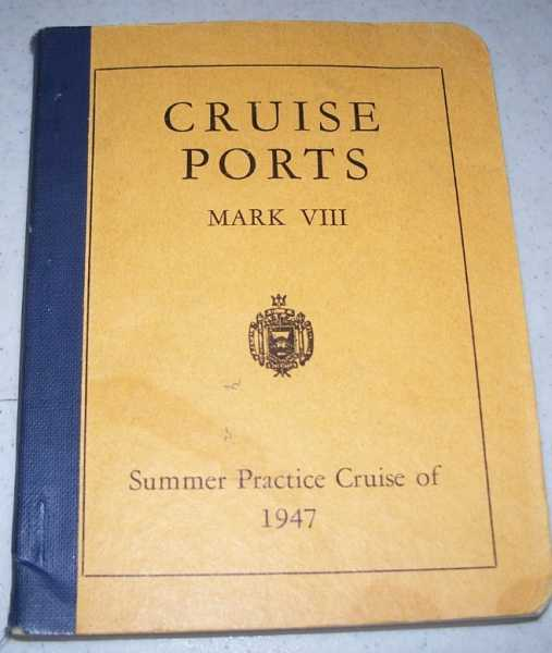Cruise Ports Mark VIII: An Information Booklet for the Midshipmen's Summer Practice Cruise of 1947, Classes of 1948B-1949 and 1950, N/A