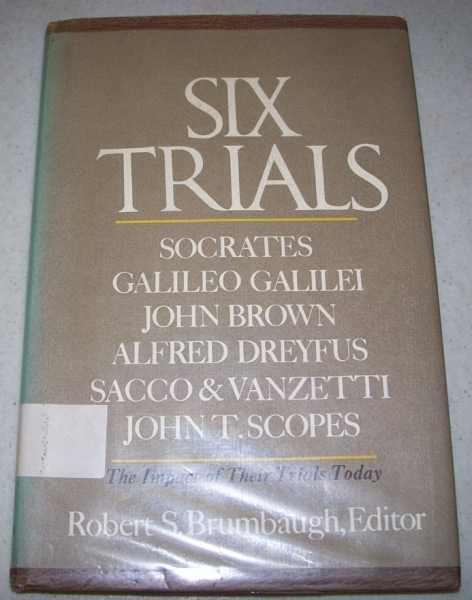 Six Trials: Socrates, Galileo Galilei, John Brown, Alfred Dreyfus, Sacco & Vanzetti, John T. Scopes-The Impact of Their Trials Today, Brumbaugh, Robert S. (ed.)