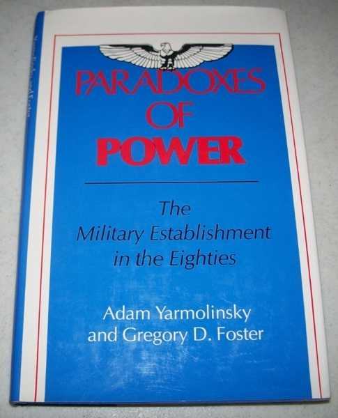 Paradoxes of Power: The Military Establishment in the Eighties, Yarmolinsky, Adam and Foster, Gregory D.