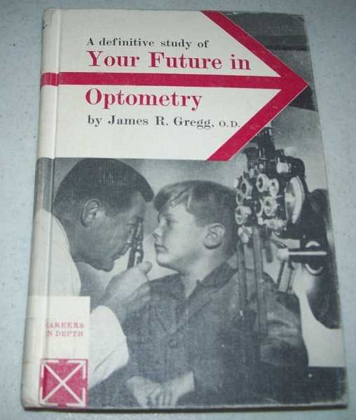 A Definitive Study of Your Future in Optometry (Careers in Depth series), Gregg, James R.