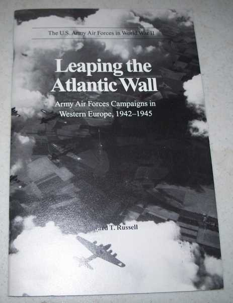 Leaping the Atlantic Wall: Army Air Forces Campaigns in Western Europe 1942-1945 (The U.S. Army Air Forces in World War II), Russell, Edward T.