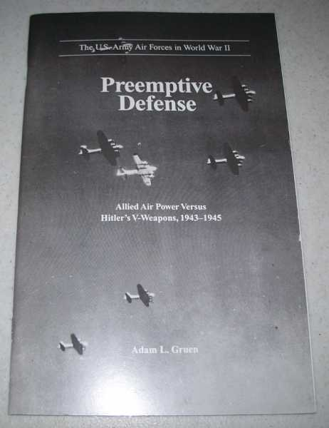 Preemptive Defense: Allied Air Power Versus Hitler's V-Weapons 1943-1945 (The U.S. Army Air Forces in World War II), Gruen, Adam L.