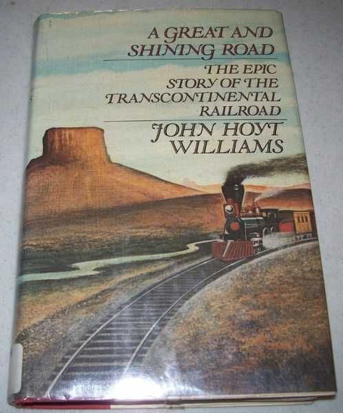 A Great and Shining Road: The Epic Story of the Transcontinental Railroad, Williams, John Hoyt